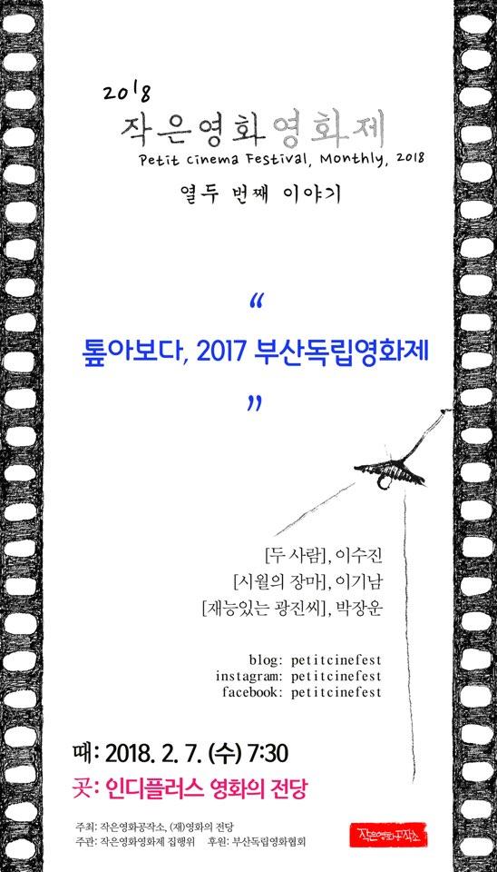 2018 작은영화영화제 Petit Cinema Festival 2018, monthly 톺아보다 2017 부산독립영화제 두사람 이수진 시월의 장마 이기남 재능있는 광진씨 박장운 2018.2.7수 7:30 인디플러스영화의전당
