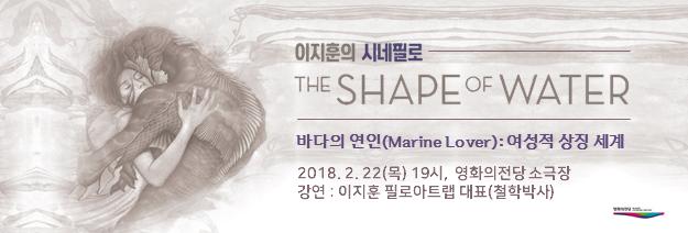 이지훈의 시네필로 The Shape of water 바다의 연인(Marine Lover): 여성적 상징 세계 2018. 2.22(목) 19시, 영화의전당 소극장 강연: 이지훈 필로아트랩 대표(철학박사)
